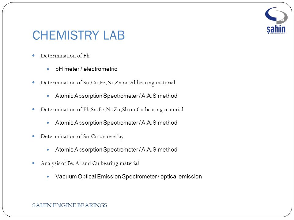 CHEMISTRY LAB SAHIN ENGINE BEARINGS Determination of Ph pH meter / electrometric Determination of Sn,Cu,Fe,Ni,Zn on Al bearing material Atomic Absorption Spectrometer / A.A.S method Determination of Pb,Sn,Fe,Ni,Zn,Sb on Cu bearing material Atomic Absorption Spectrometer / A.A.S method Determination of Sn,Cu on overlay Atomic Absorption Spectrometer / A.A.S method Analysis of Fe, Al and Cu bearing material Vacuum Optical Emission Spectrometer / optical emission