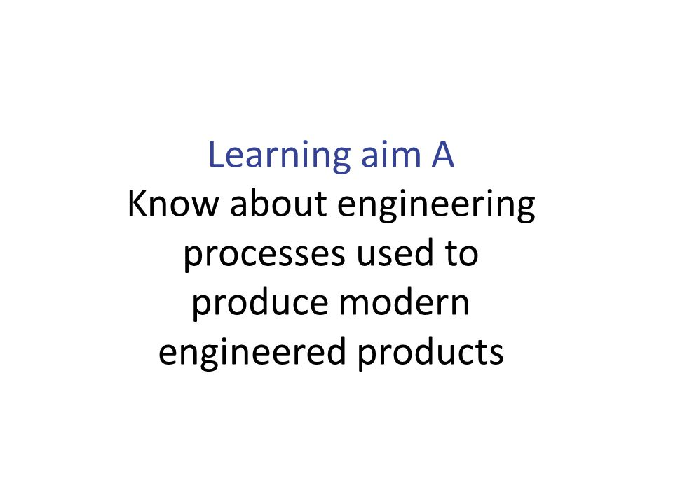 Learning aim A Know about engineering processes used to produce modern engineered products BTEC First Engineering