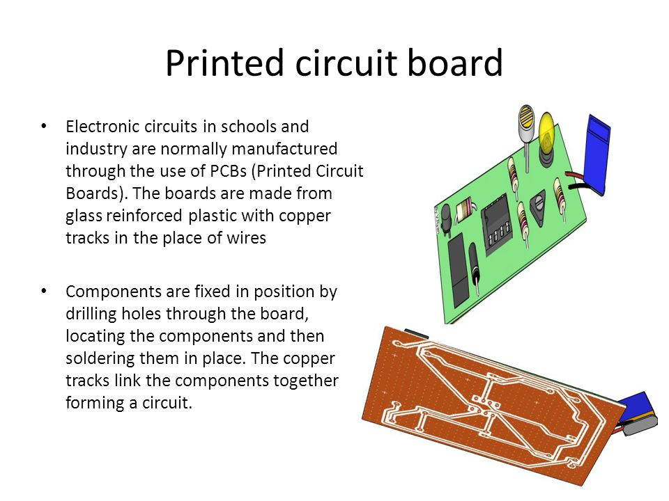 Printed circuit board Electronic circuits in schools and industry are normally manufactured through the use of PCBs (Printed Circuit Boards). The boar