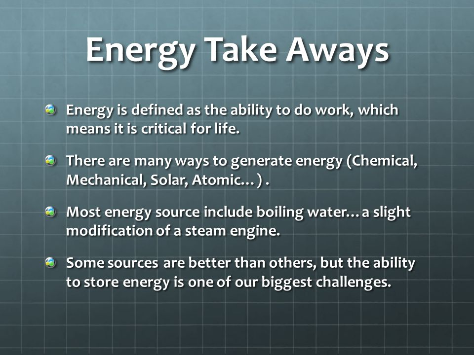 Energy Take Aways Energy is defined as the ability to do work, which means it is critical for life.