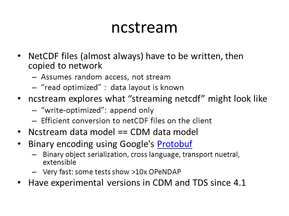 ncstream NetCDF files (almost always) have to be written, then copied to network – Assumes random access, not stream – read optimized : data layout is known ncstream explores what streaming netcdf might look like – write-optimized : append only – Efficient conversion to netCDF files on the client Ncstream data model == CDM data model Binary encoding using Google s Protobuf Protobuf – Binary object serialization, cross language, transport nuetral, extensible – Very fast: some tests show >10x OPeNDAP Have experimental versions in CDM and TDS since 4.1
