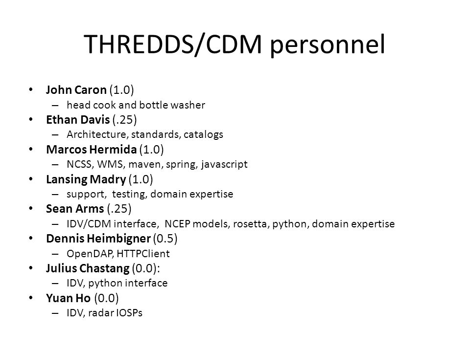 THREDDS/CDM personnel John Caron (1.0) – head cook and bottle washer Ethan Davis (.25) – Architecture, standards, catalogs Marcos Hermida (1.0) – NCSS, WMS, maven, spring, javascript Lansing Madry (1.0) – support, testing, domain expertise Sean Arms (.25) – IDV/CDM interface, NCEP models, rosetta, python, domain expertise Dennis Heimbigner (0.5) – OpenDAP, HTTPClient Julius Chastang (0.0): – IDV, python interface Yuan Ho (0.0) – IDV, radar IOSPs