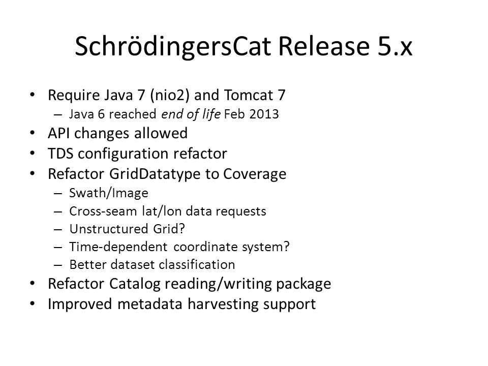 SchrödingersCat Release 5.x Require Java 7 (nio2) and Tomcat 7 – Java 6 reached end of life Feb 2013 API changes allowed TDS configuration refactor Refactor GridDatatype to Coverage – Swath/Image – Cross-seam lat/lon data requests – Unstructured Grid.