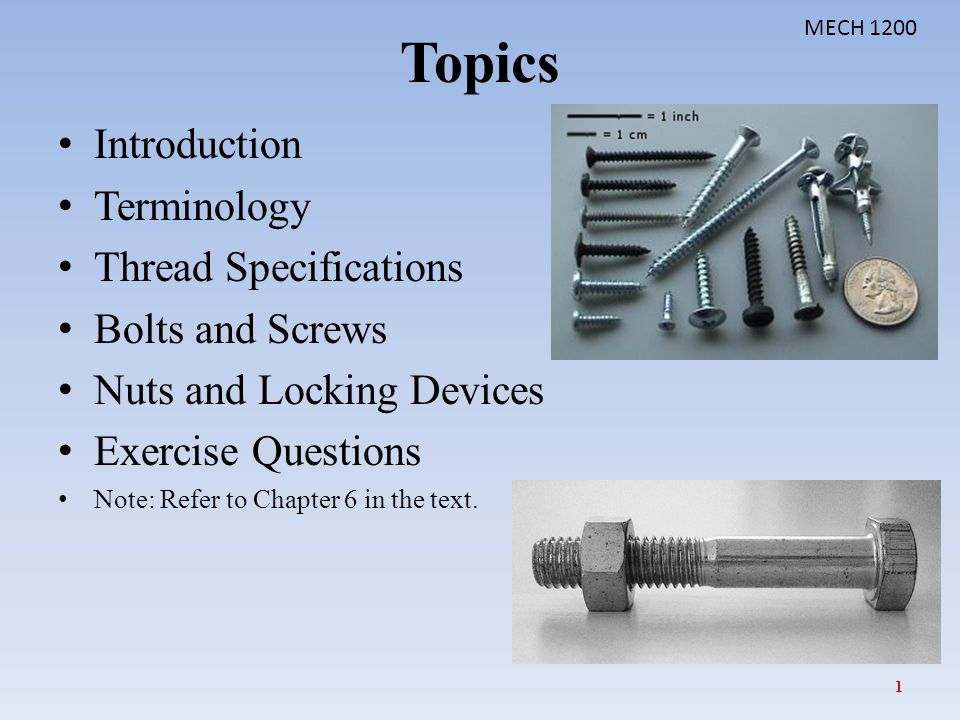 Topics Introduction Terminology Thread Specifications Bolts and Screws Nuts and Locking Devices Exercise Questions Note: Refer to Chapter 6 in the tex