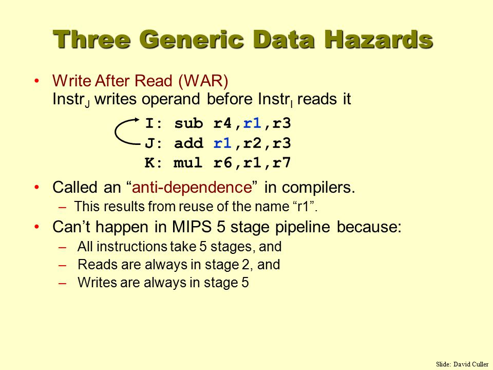 Write After Read (WAR) Instr J writes operand before Instr I reads it Called an anti-dependence in compilers.