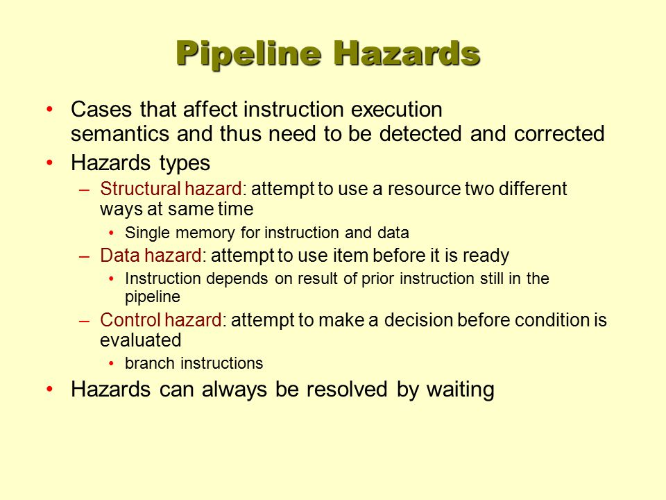 Pipeline Hazards Cases that affect instruction execution semantics and thus need to be detected and corrected Hazards types –Structural hazard: attempt to use a resource two different ways at same time Single memory for instruction and data –Data hazard: attempt to use item before it is ready Instruction depends on result of prior instruction still in the pipeline –Control hazard: attempt to make a decision before condition is evaluated branch instructions Hazards can always be resolved by waiting