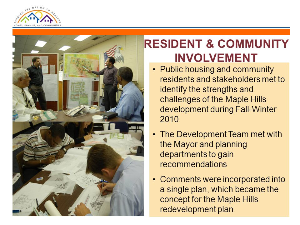 RESIDENT & COMMUNITY INVOLVEMENT Public housing and community residents and stakeholders met to identify the strengths and challenges of the Maple Hills development during Fall-Winter 2010 The Development Team met with the Mayor and planning departments to gain recommendations Comments were incorporated into a single plan, which became the concept for the Maple Hills redevelopment plan