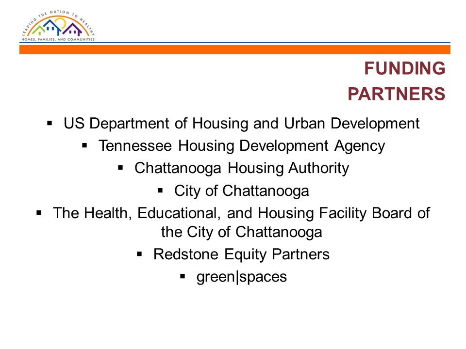 FUNDING PARTNERS  US Department of Housing and Urban Development  Tennessee Housing Development Agency  Chattanooga Housing Authority  City of Chattanooga  The Health, Educational, and Housing Facility Board of the City of Chattanooga  Redstone Equity Partners  green|spaces