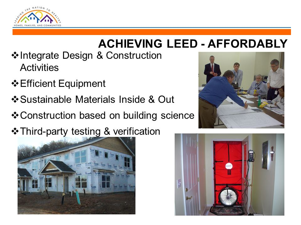 ACHIEVING LEED - AFFORDABLY  Integrate Design & Construction Activities  Efficient Equipment  Sustainable Materials Inside & Out  Construction based on building science  Third-party testing & verification