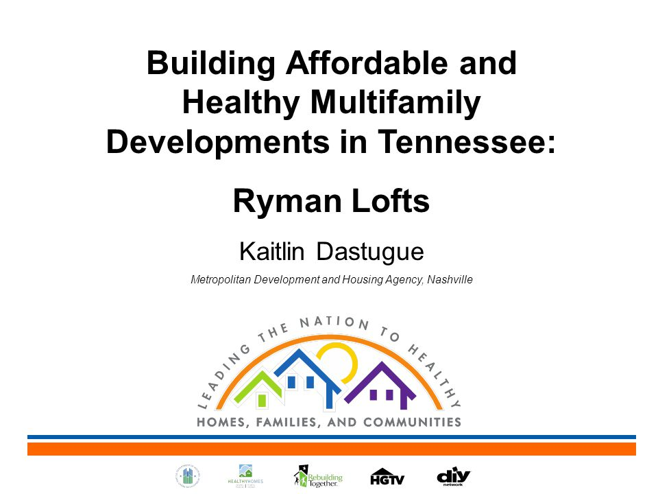Building Affordable and Healthy Multifamily Developments in Tennessee: Ryman Lofts Kaitlin Dastugue Metropolitan Development and Housing Agency, Nashville