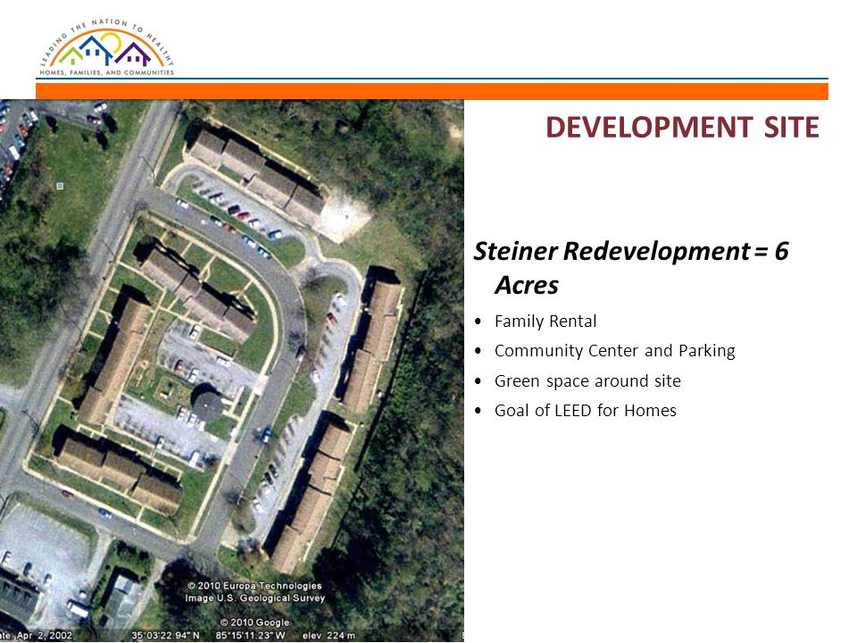 DEVELOPMENT SITE Steiner Redevelopment = 6 Acres Family Rental Community Center and Parking Green space around site Goal of LEED for Homes