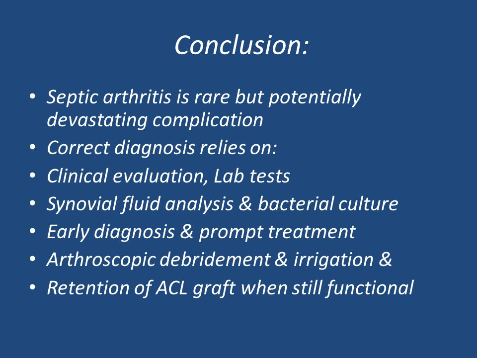 Conclusion: Septic arthritis is rare but potentially devastating complication Correct diagnosis relies on: Clinical evaluation, Lab tests Synovial fluid analysis & bacterial culture Early diagnosis & prompt treatment Arthroscopic debridement & irrigation & Retention of ACL graft when still functional