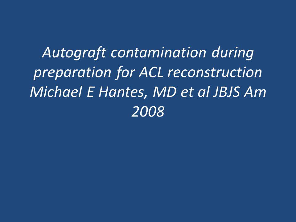 Autograft contamination during preparation for ACL reconstruction Michael E Hantes, MD et al JBJS Am 2008
