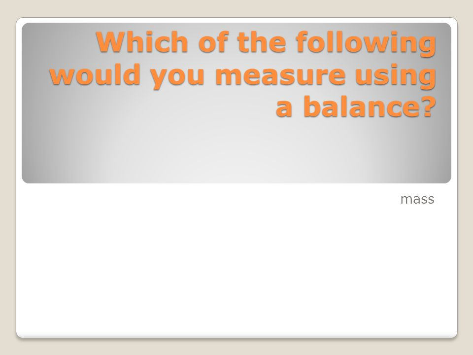 Which of the following would you measure using a balance? mass