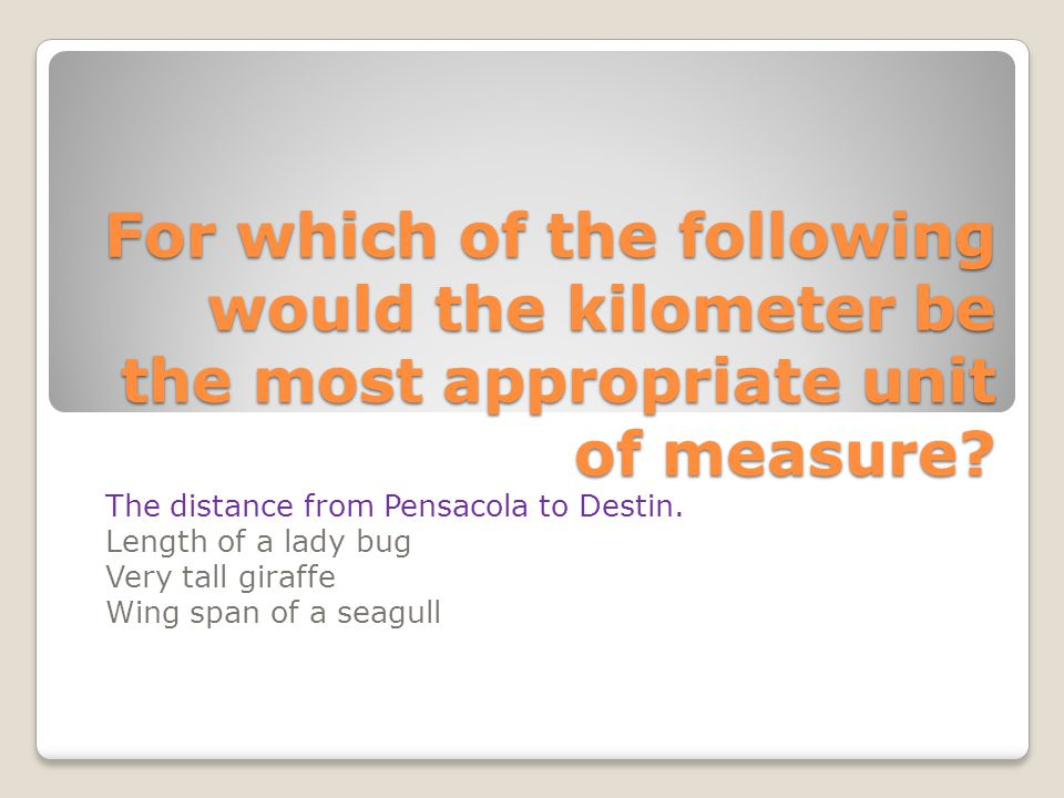 For which of the following would the kilometer be the most appropriate unit of measure? The distance from Pensacola to Destin. Length of a lady bug Ve
