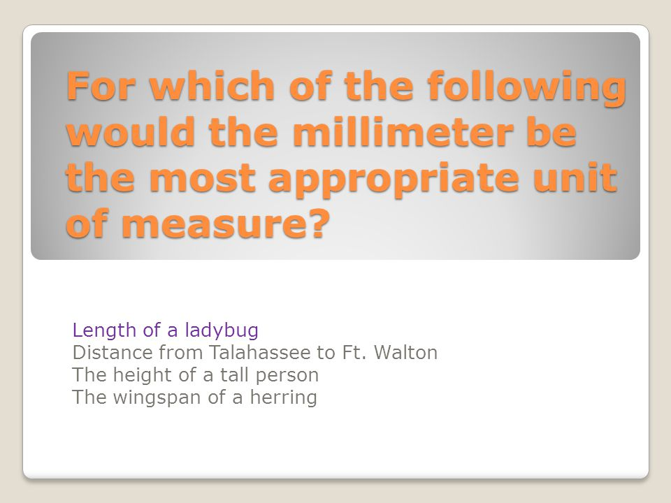 For which of the following would the millimeter be the most appropriate unit of measure? Length of a ladybug Distance from Talahassee to Ft. Walton Th