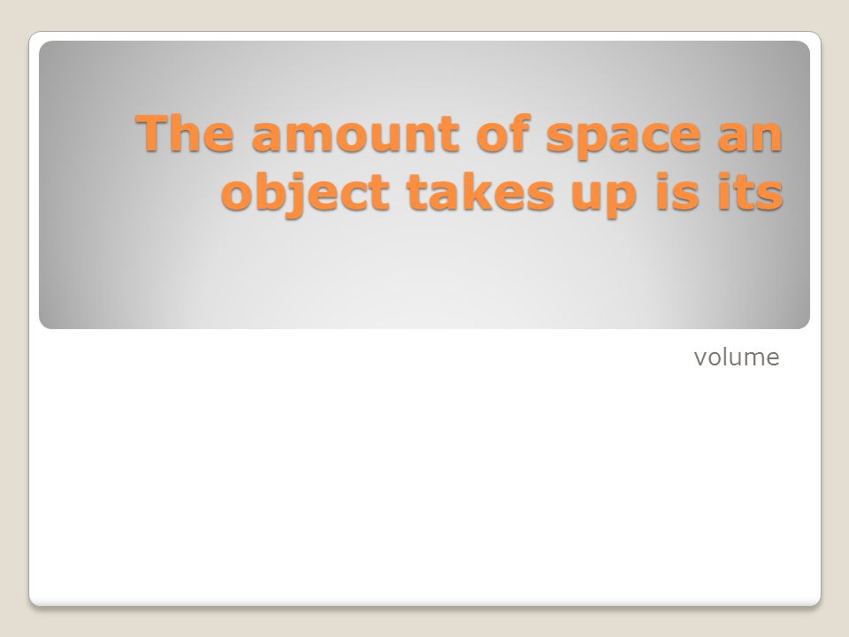 The amount of space an object takes up is its volume