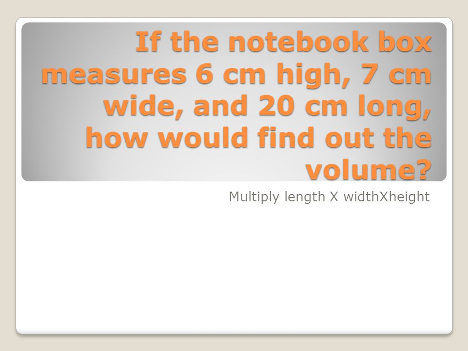 If the notebook box measures 6 cm high, 7 cm wide, and 20 cm long, how would find out the volume? Multiply length X widthXheight