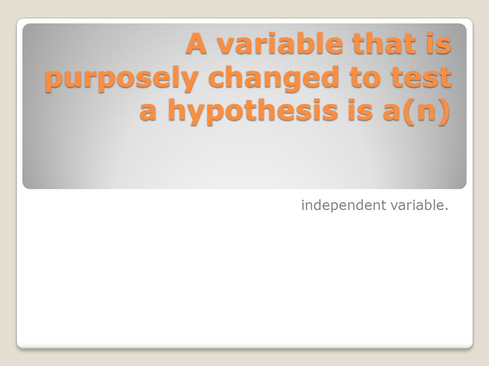 A variable that is purposely changed to test a hypothesis is a(n) independent variable.
