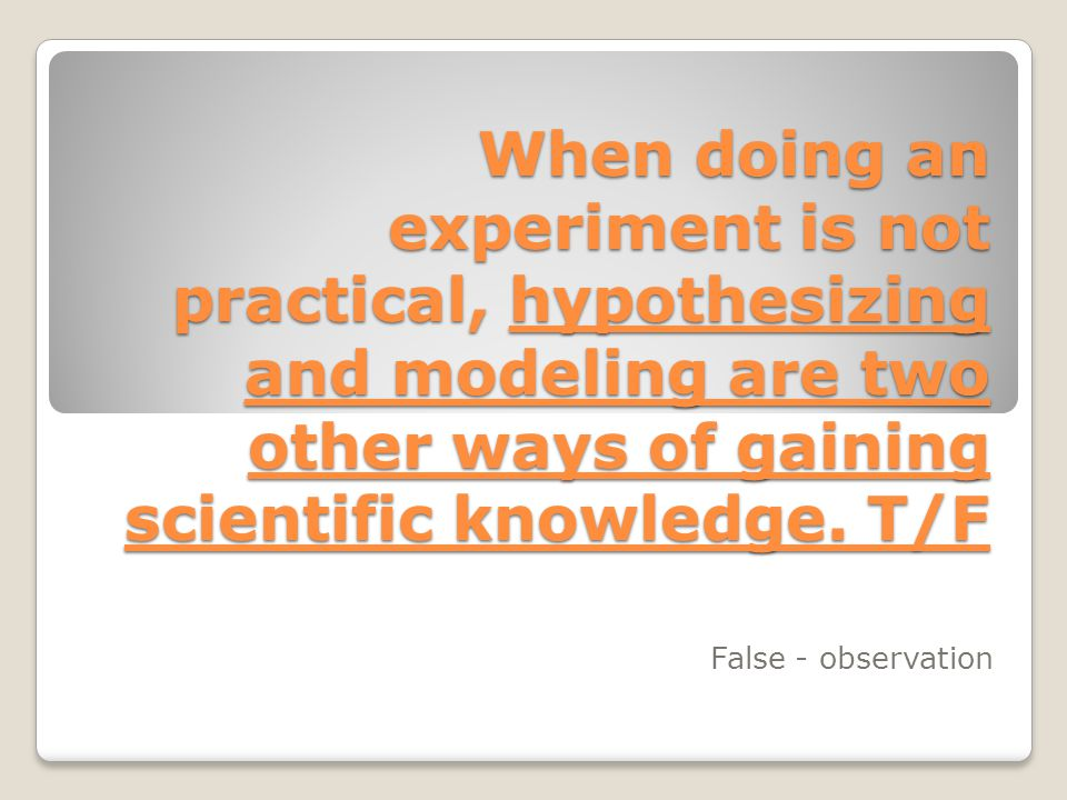 When doing an experiment is not practical, hypothesizing and modeling are two other ways of gaining scientific knowledge. T/F False - observation