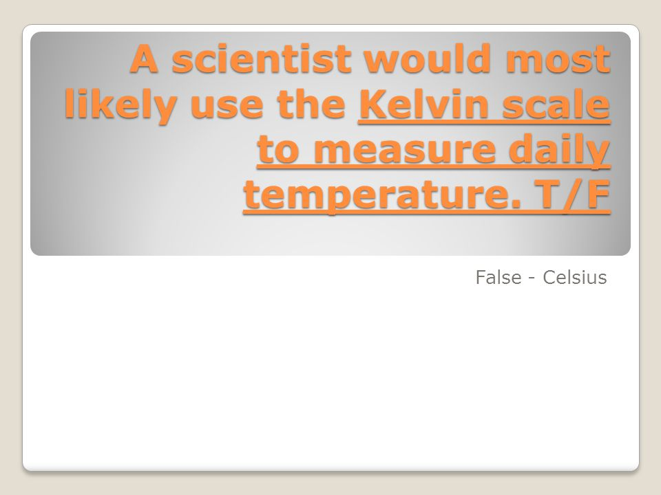 A scientist would most likely use the Kelvin scale to measure daily temperature. T/F False - Celsius