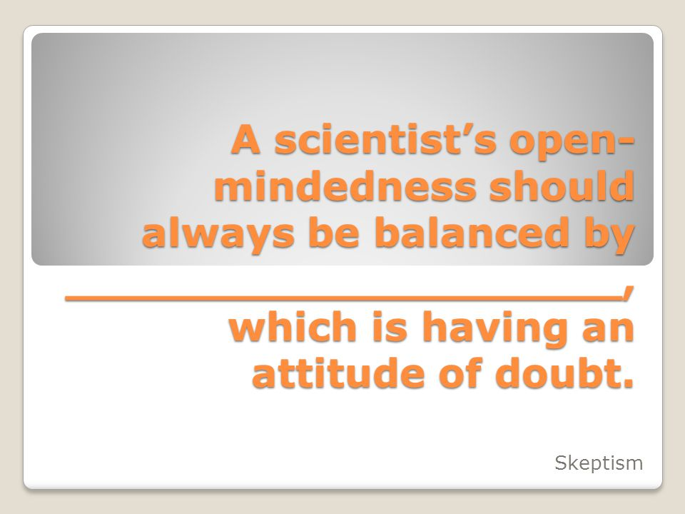 A scientist's open- mindedness should always be balanced by ____________________, which is having an attitude of doubt. Skeptism