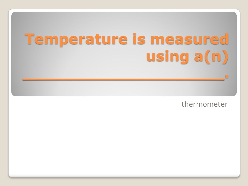 Temperature is measured using a(n) ____________________. thermometer