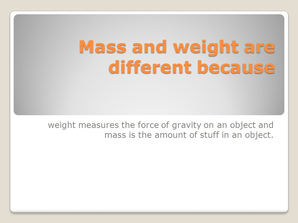 Mass and weight are different because weight measures the force of gravity on an object and mass is the amount of stuff in an object.