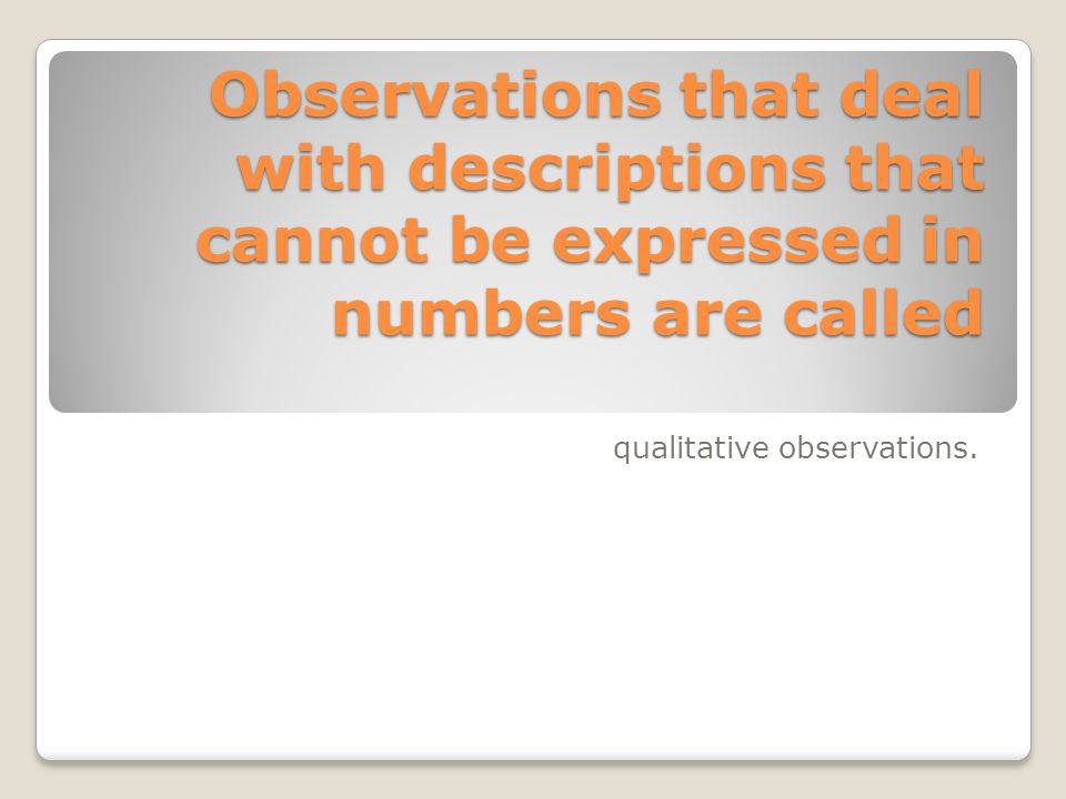 Observations that deal with descriptions that cannot be expressed in numbers are called qualitative observations.