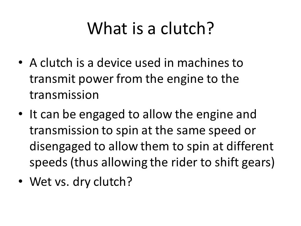 What is a clutch? A clutch is a device used in machines to transmit power from the engine to the transmission It can be engaged to allow the engine an