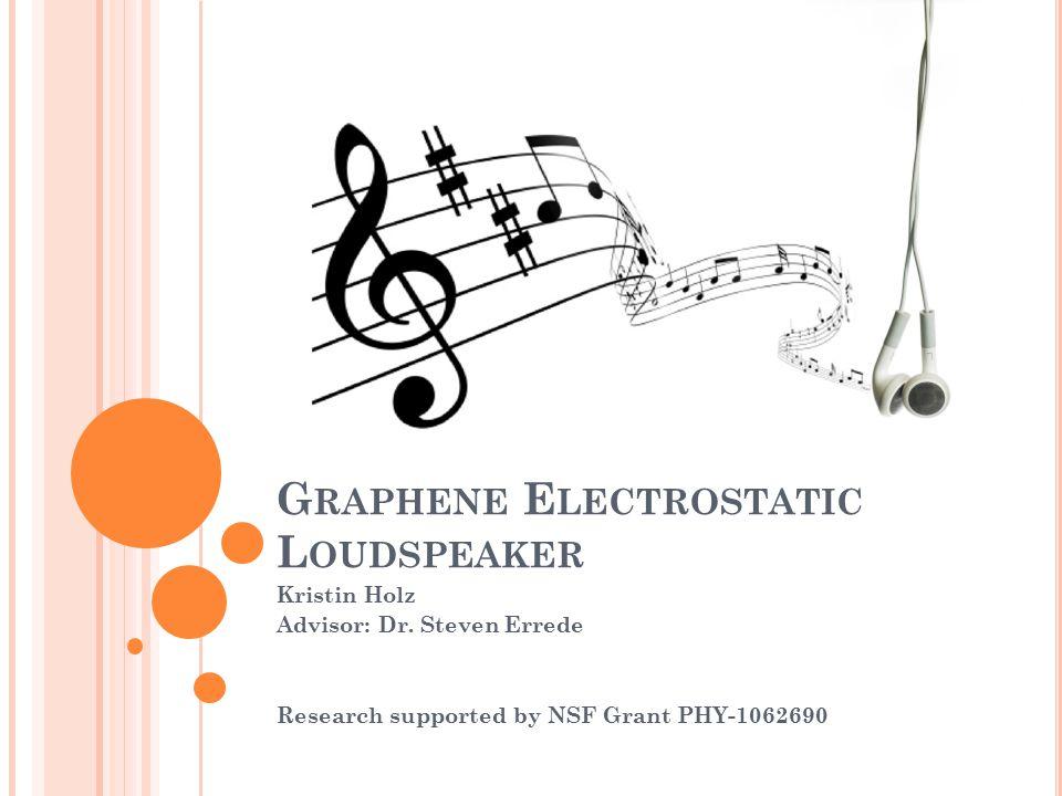G RAPHENE E LECTROSTATIC L OUDSPEAKER Kristin Holz Advisor: Dr.