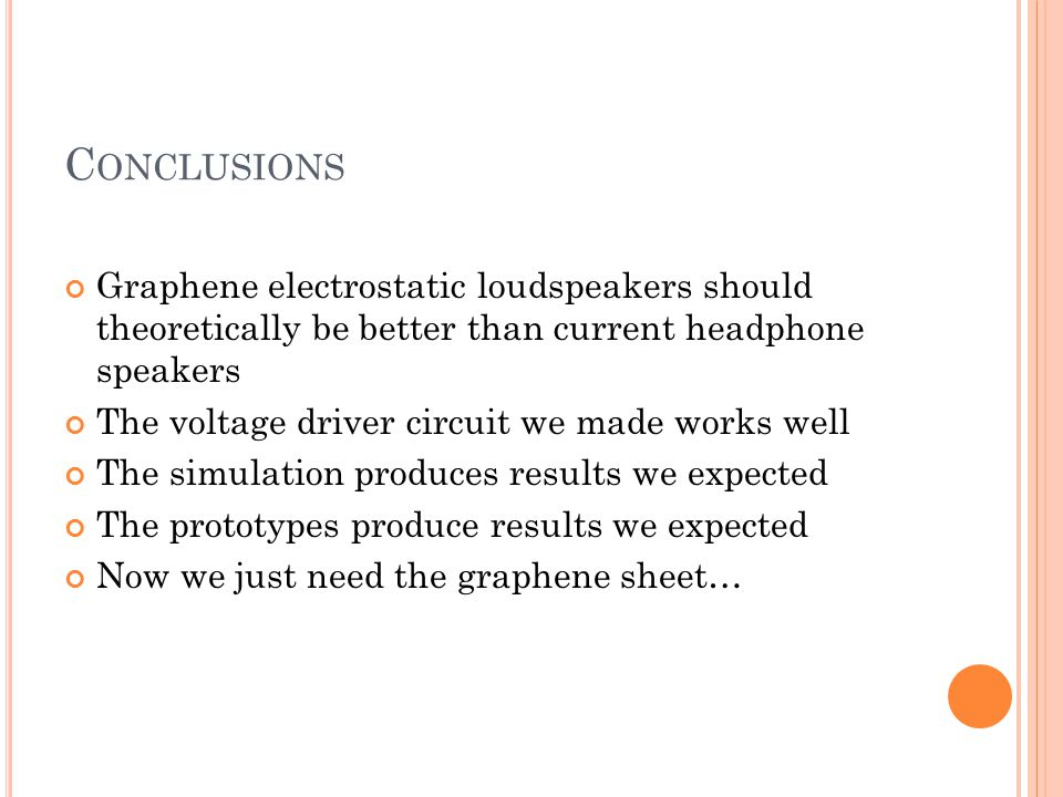 C ONCLUSIONS Graphene electrostatic loudspeakers should theoretically be better than current headphone speakers The voltage driver circuit we made works well The simulation produces results we expected The prototypes produce results we expected Now we just need the graphene sheet…