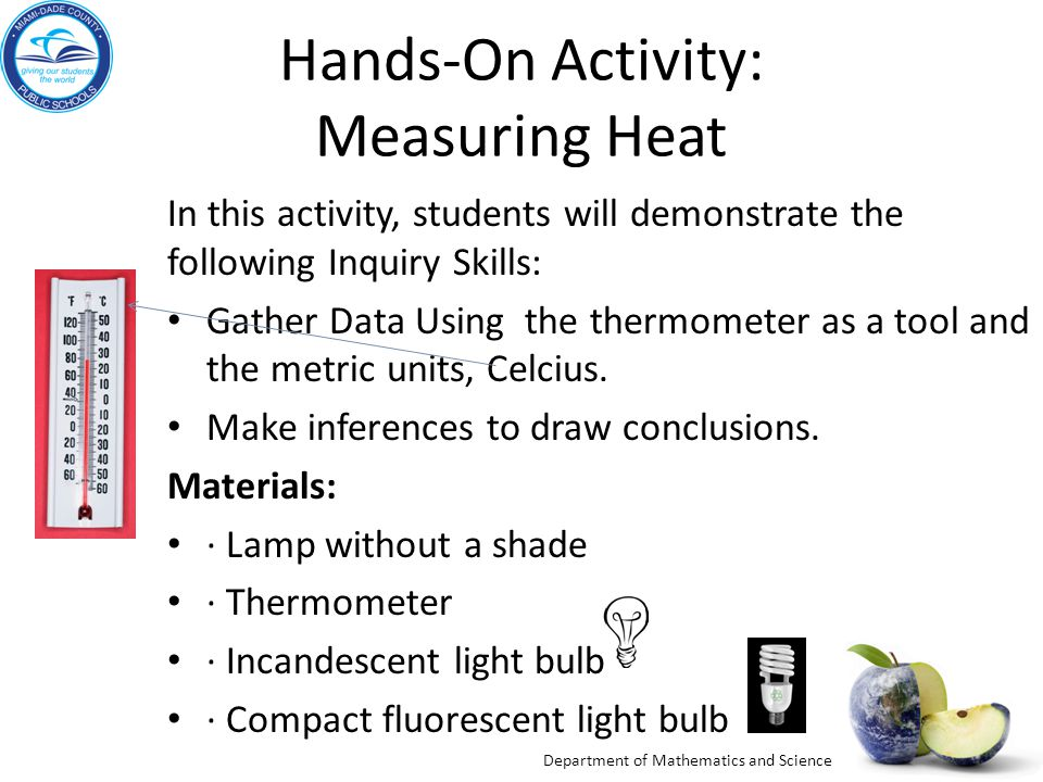 Department of Mathematics and Science Hands-On Activity: Measuring Heat In this activity, students will demonstrate the following Inquiry Skills: Gather Data Using the thermometer as a tool and the metric units, Celcius.