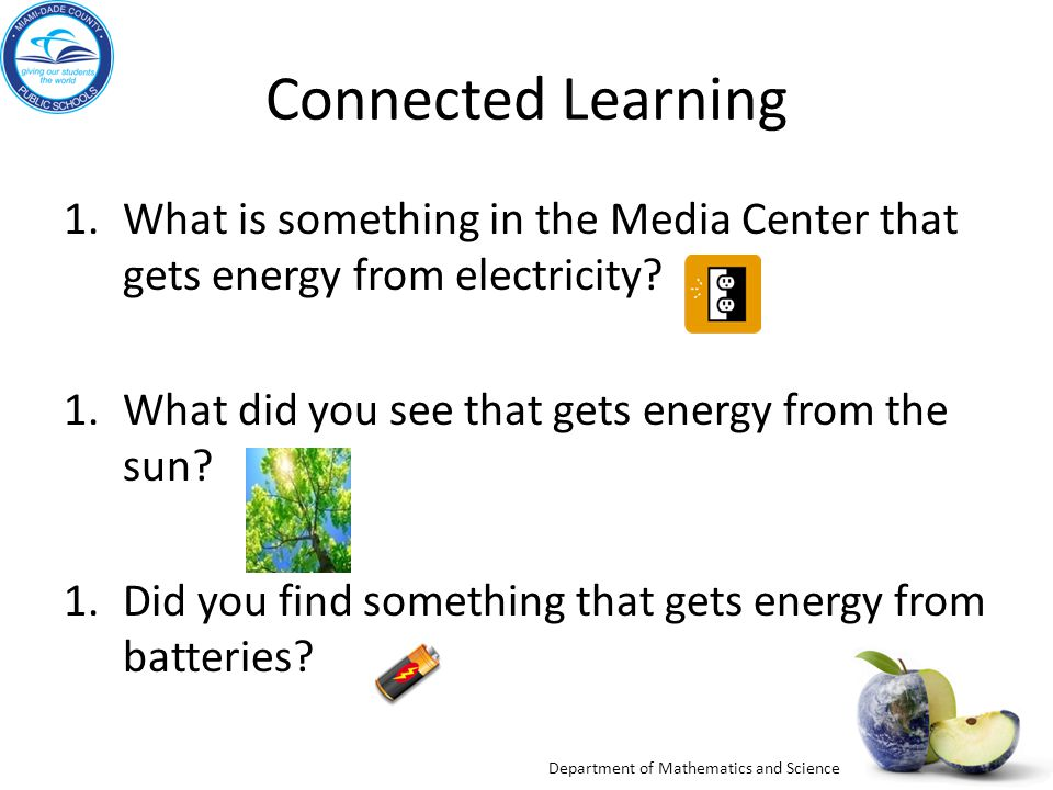 Department of Mathematics and Science Connected Learning 1.What is something in the Media Center that gets energy from electricity.