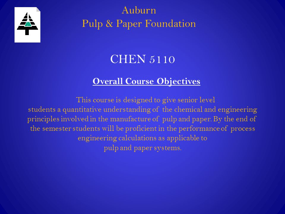 Auburn Pulp & Paper Foundation CHEN 5110 Overall Course Objectives This course is designed to give senior level students a quantitative understanding of the chemical and engineering principles involved in the manufacture of pulp and paper.