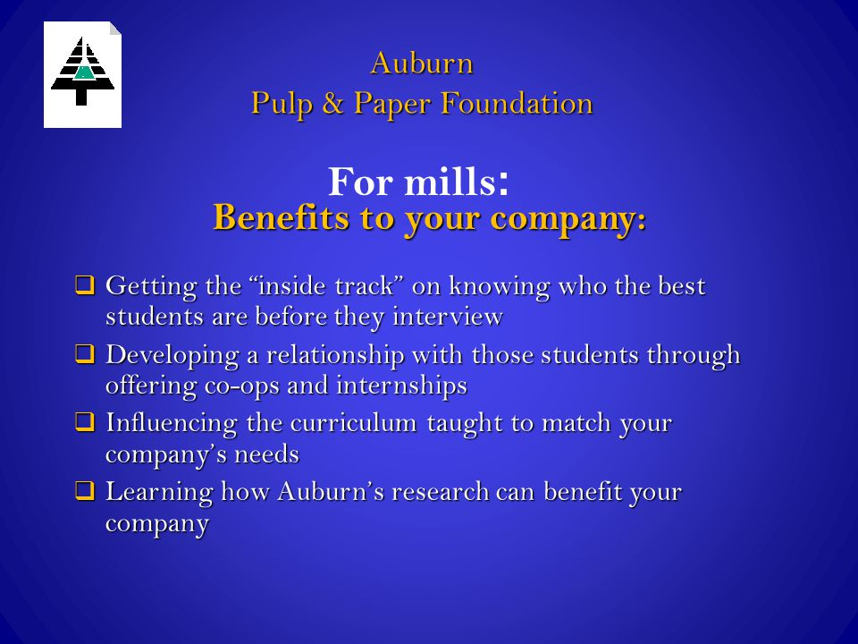 Auburn Pulp & Paper Foundation Benefits to your company:  Getting the inside track on knowing who the best students are before they interview  Developing a relationship with those students through offering co-ops and internships  Influencing the curriculum taught to match your company's needs  Learning how Auburn's research can benefit your company For mills :