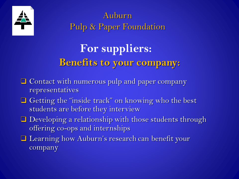 Auburn Pulp & Paper Foundation Benefits to your company:  Contact with numerous pulp and paper company representatives  Getting the inside track on knowing who the best students are before they interview  Developing a relationship with those students through offering co-ops and internships  Learning how Auburn's research can benefit your company For suppliers: