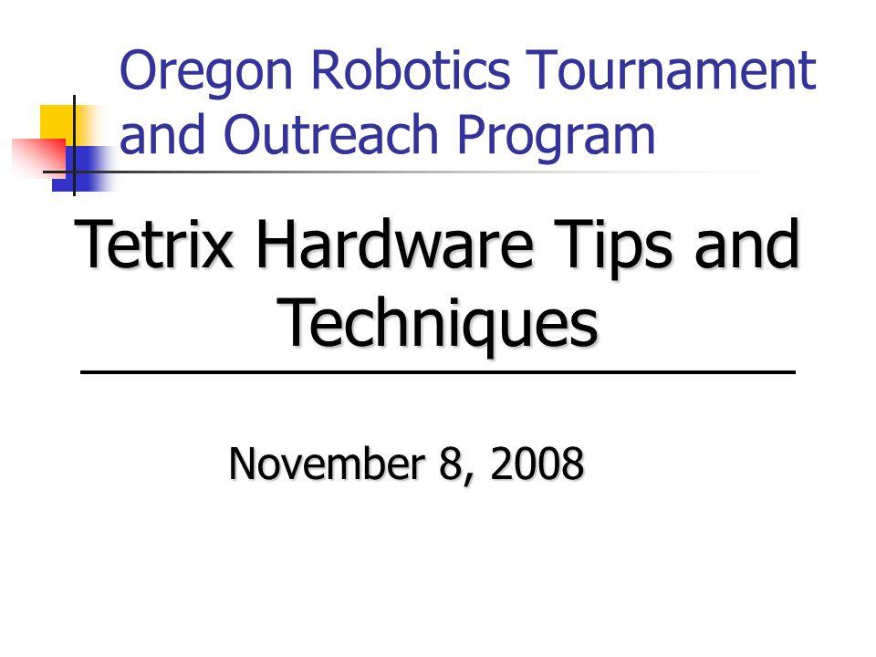 Oregon Robotics Tournament and Outreach Program November 8, 2008 Tetrix Hardware Tips and Techniques