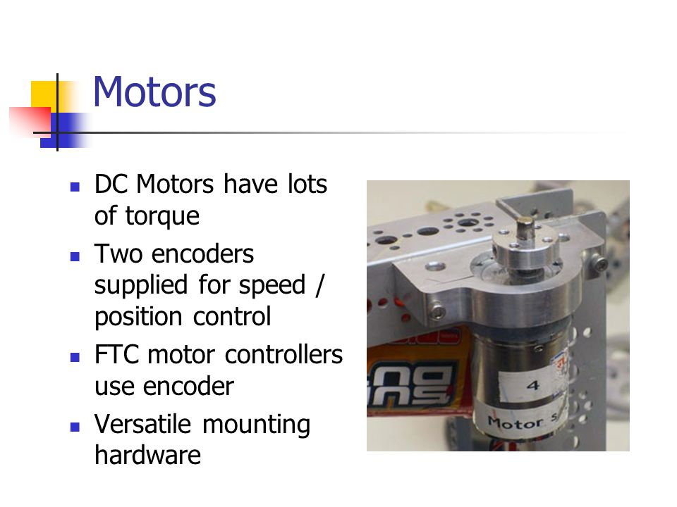 Motors DC Motors have lots of torque Two encoders supplied for speed / position control FTC motor controllers use encoder Versatile mounting hardware
