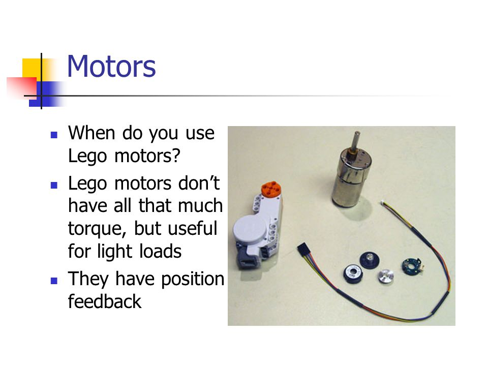 Motors When do you use Lego motors? Lego motors don't have all that much torque, but useful for light loads They have position feedback