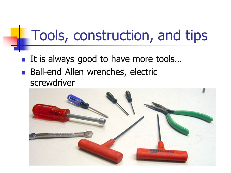 Tools, construction, and tips It is always good to have more tools… Ball-end Allen wrenches, electric screwdriver