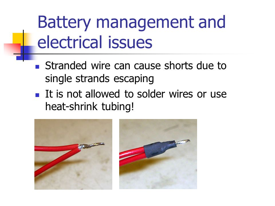 Battery management and electrical issues Stranded wire can cause shorts due to single strands escaping It is not allowed to solder wires or use heat-s