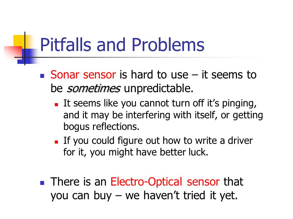 Pitfalls and Problems sometimes Sonar sensor is hard to use – it seems to be sometimes unpredictable. It seems like you cannot turn off it's pinging,