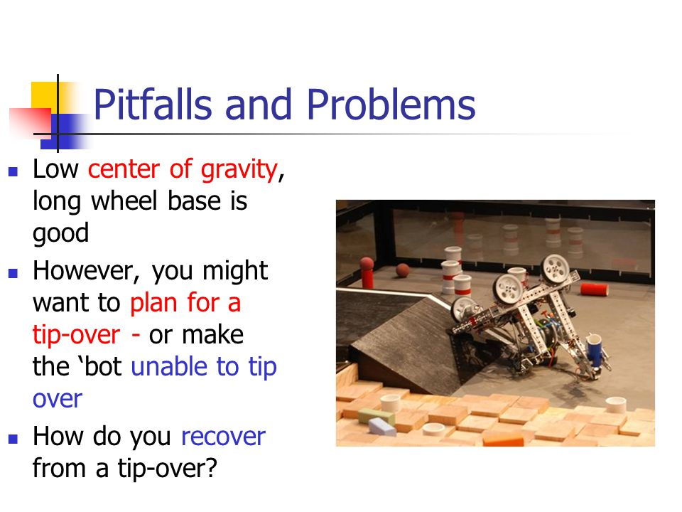 Pitfalls and Problems Low center of gravity, long wheel base is good However, you might want to plan for a tip-over - or make the 'bot unable to tip o