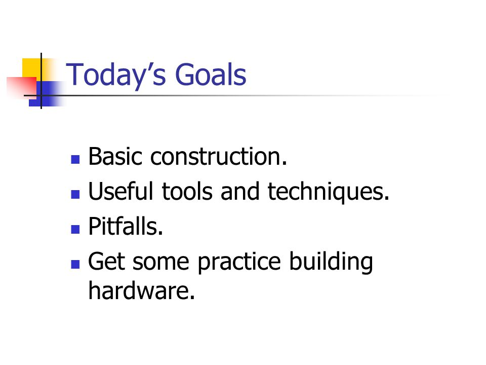 Today's Goals Basic construction. Useful tools and techniques. Pitfalls. Get some practice building hardware.