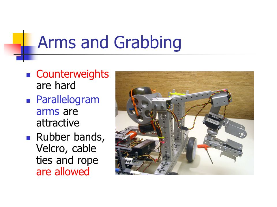Arms and Grabbing Counterweights are hard Parallelogram arms are attractive Rubber bands, Velcro, cable ties and rope are allowed