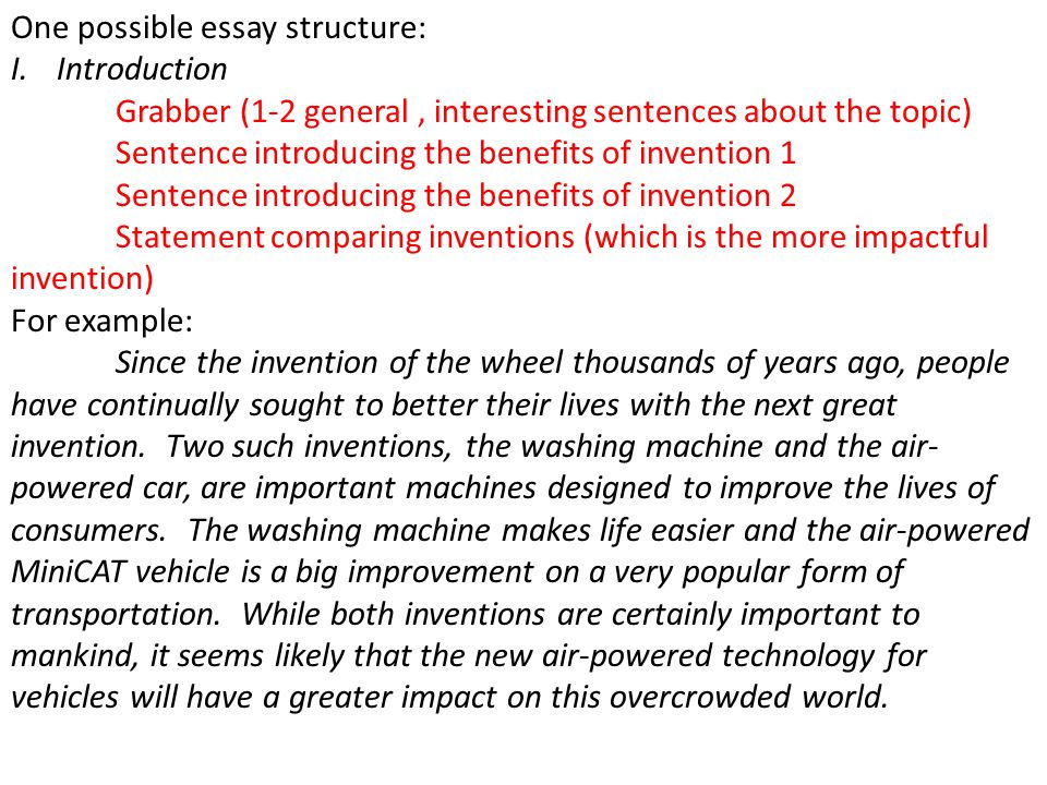 One possible essay structure: I.Introduction Grabber (1-2 general, interesting sentences about the topic) Sentence introducing the benefits of invention 1 Sentence introducing the benefits of invention 2 Statement comparing inventions (which is the more impactful invention) For example: Since the invention of the wheel thousands of years ago, people have continually sought to better their lives with the next great invention.
