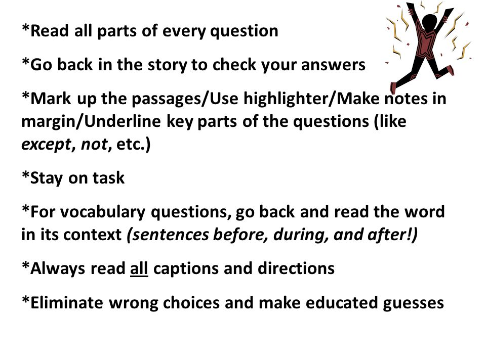 *Read all parts of every question *Go back in the story to check your answers *Mark up the passages/Use highlighter/Make notes in margin/Underline key parts of the questions (like except, not, etc.) *Stay on task *For vocabulary questions, go back and read the word in its context (sentences before, during, and after!) *Always read all captions and directions *Eliminate wrong choices and make educated guesses