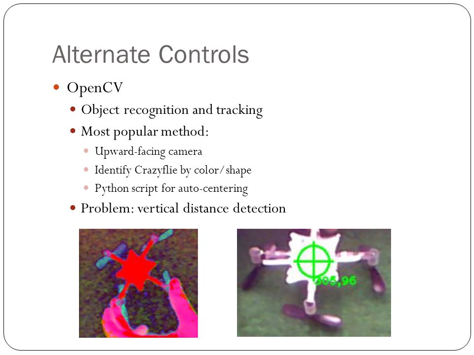 Alternate Controls OpenCV Object recognition and tracking Most popular method: Upward-facing camera Identify Crazyflie by color/shape Python script for auto-centering Problem: vertical distance detection