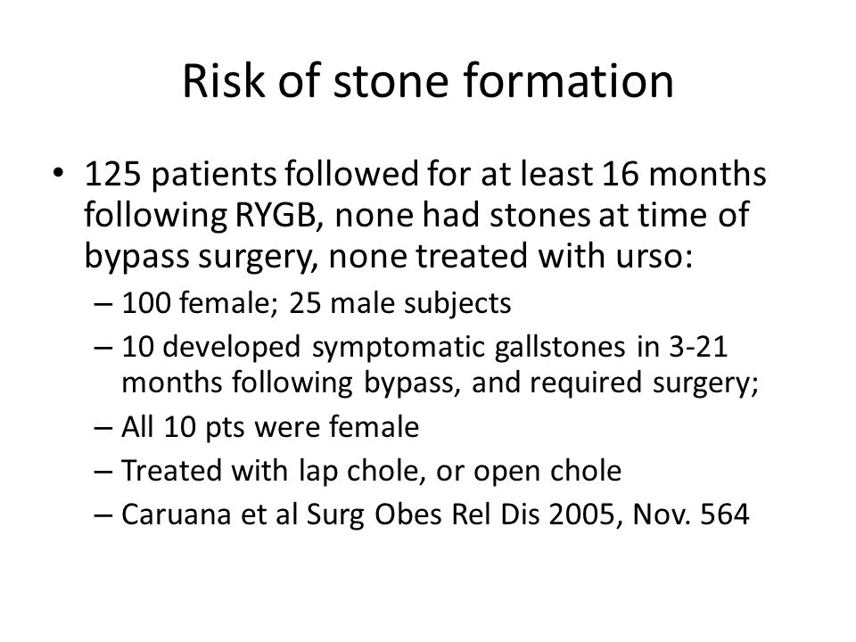 Risk of stone formation 125 patients followed for at least 16 months following RYGB, none had stones at time of bypass surgery, none treated with urso: – 100 female; 25 male subjects – 10 developed symptomatic gallstones in 3-21 months following bypass, and required surgery; – All 10 pts were female – Treated with lap chole, or open chole – Caruana et al Surg Obes Rel Dis 2005, Nov.